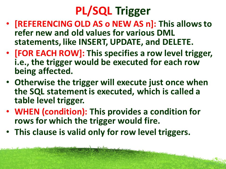 PL/SQL Trigger [REFERENCING OLD AS o NEW AS n]: This allows to refer new and old values for various DML statements, like INSERT, UPDATE, and DELETE.